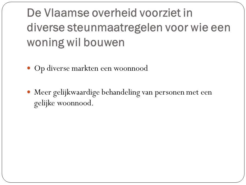 De Vlaamse overheid voorziet in diverse steunmaatregelen voor wie een woning wil bouwen Op diverse markten een woonnood Meer gelijkwaardige behandelin