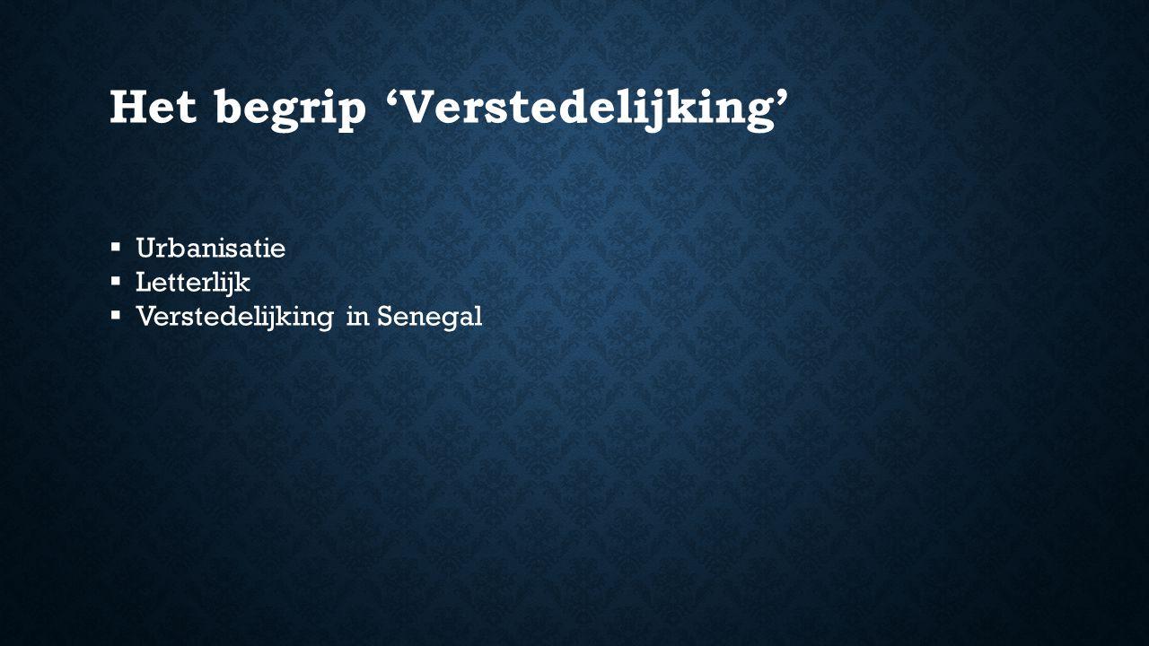 Het begrip 'Verstedelijking'  Urbanisatie  Letterlijk  Verstedelijking in Senegal