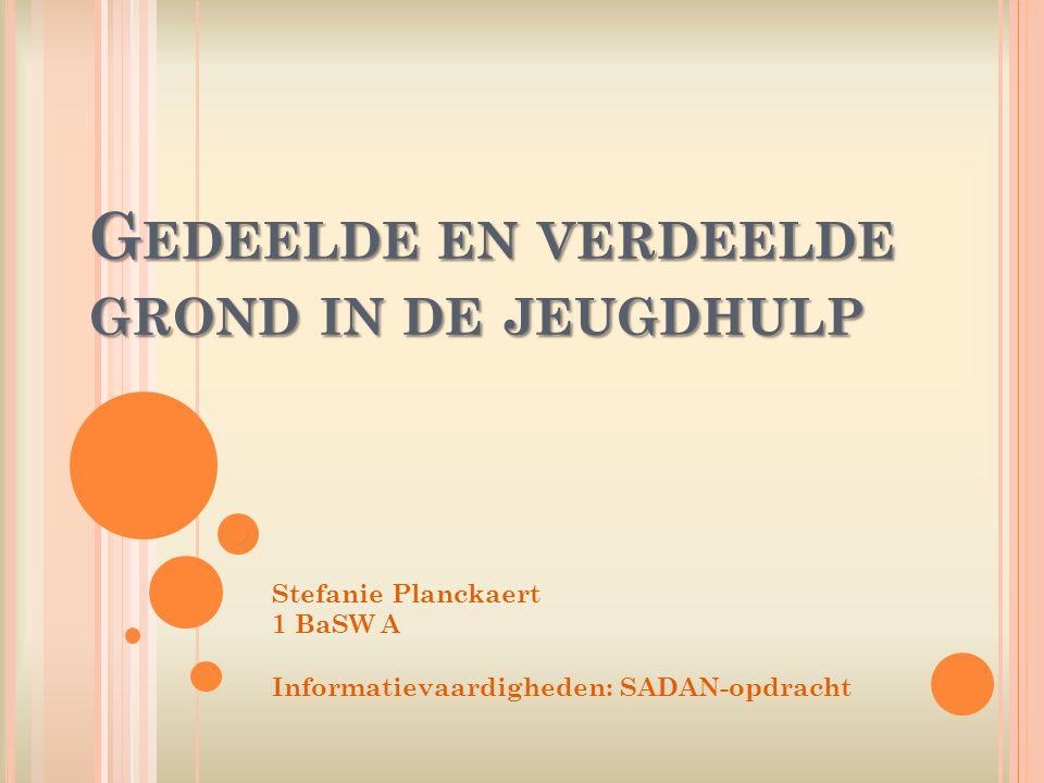 G EDEELDE EN VERDEELDE GROND IN DE JEUGDHULP Stefanie Planckaert 1 BaSW A Informatievaardigheden: SADAN-opdracht