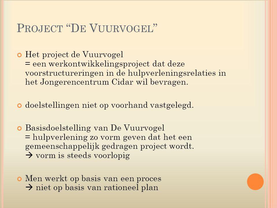 P ROJECT D E V UURVOGEL Het project de Vuurvogel = een werkontwikkelingsproject dat deze voorstructureringen in de hulpverleningsrelaties in het Jongerencentrum Cidar wil bevragen.