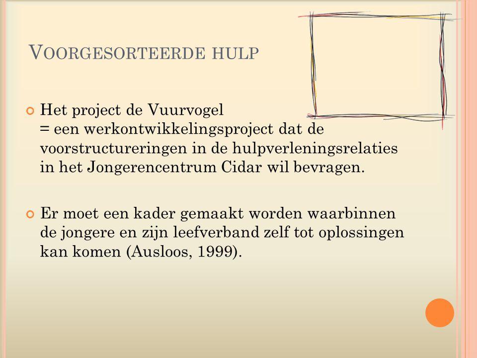 V OORGESORTEERDE HULP Het project de Vuurvogel = een werkontwikkelingsproject dat de voorstructureringen in de hulpverleningsrelaties in het Jongerencentrum Cidar wil bevragen.