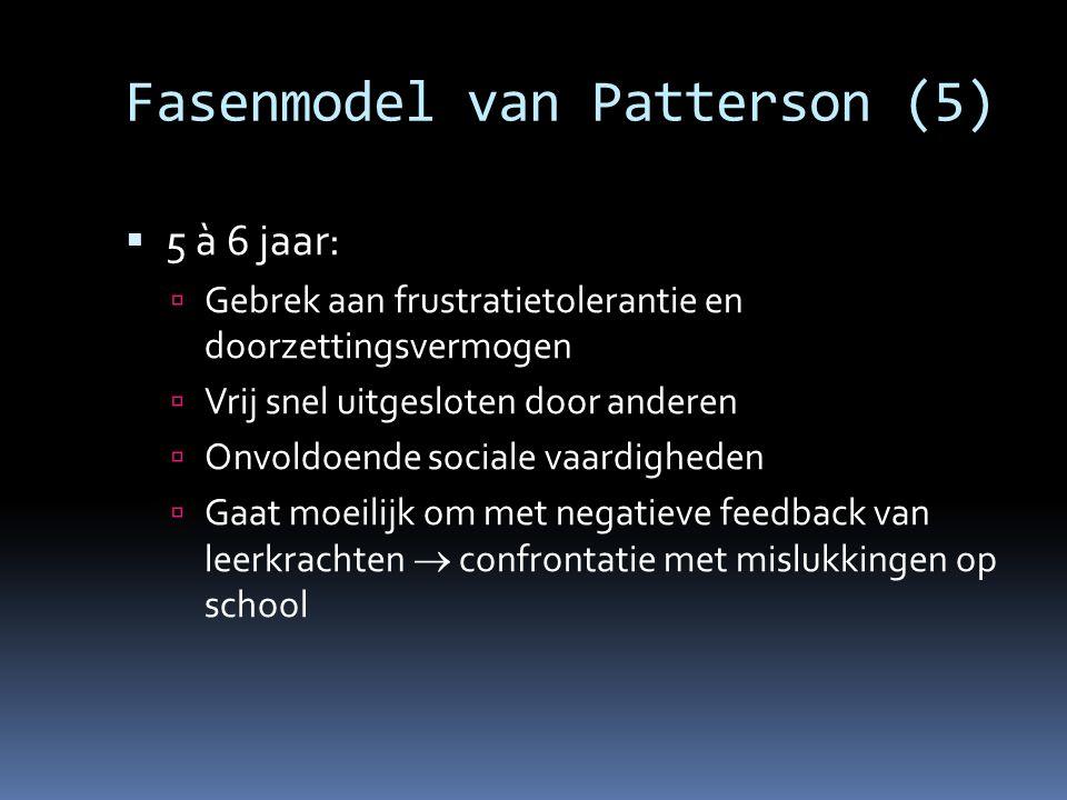 Fasenmodel van Patterson (5)  5 à 6 jaar:  Gebrek aan frustratietolerantie en doorzettingsvermogen  Vrij snel uitgesloten door anderen  Onvoldoend