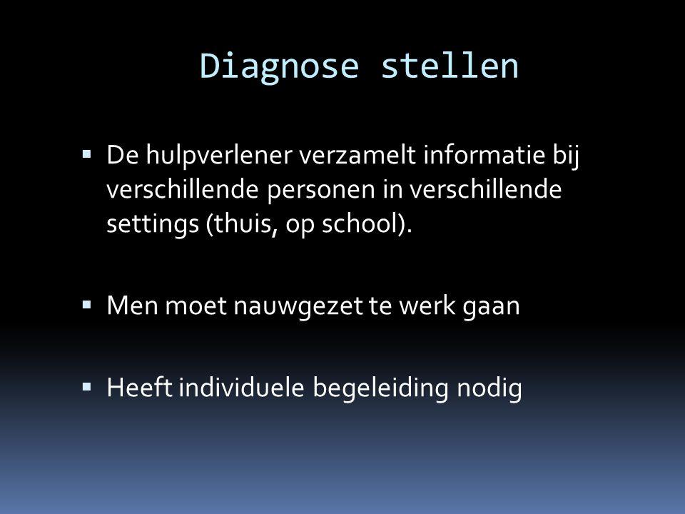 Diagnose stellen  De hulpverlener verzamelt informatie bij verschillende personen in verschillende settings (thuis, op school).  Men moet nauwgezet