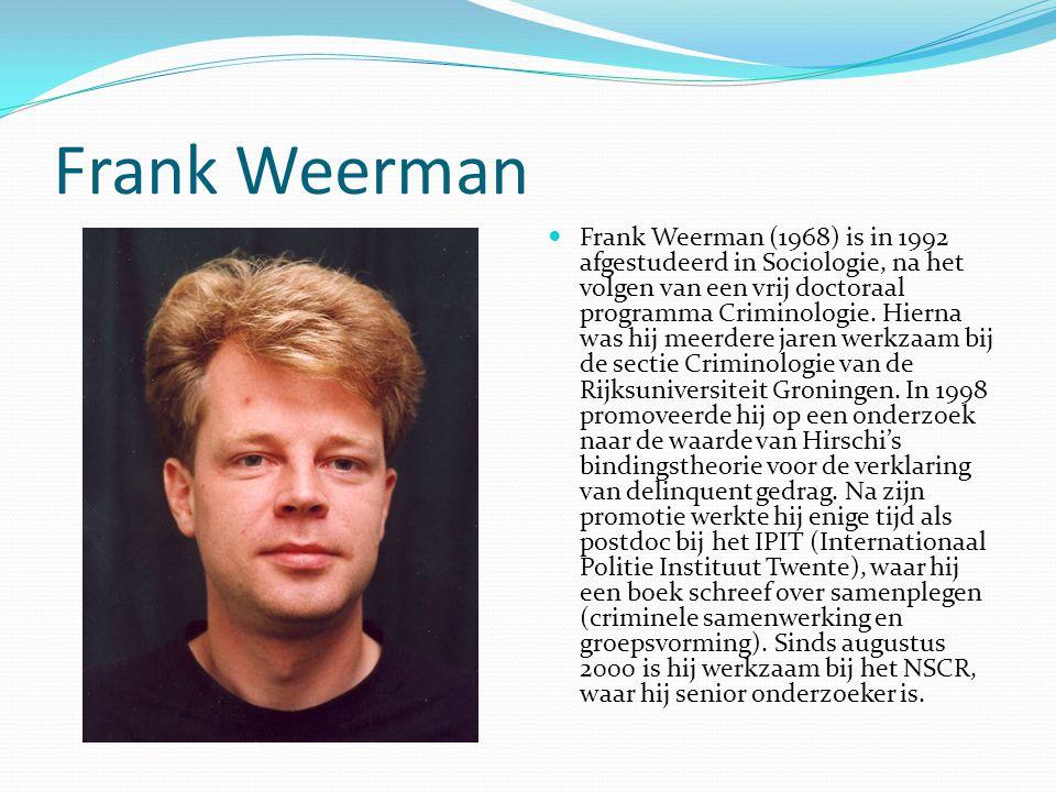 Frank Weerman Frank Weerman (1968) is in 1992 afgestudeerd in Sociologie, na het volgen van een vrij doctoraal programma Criminologie.
