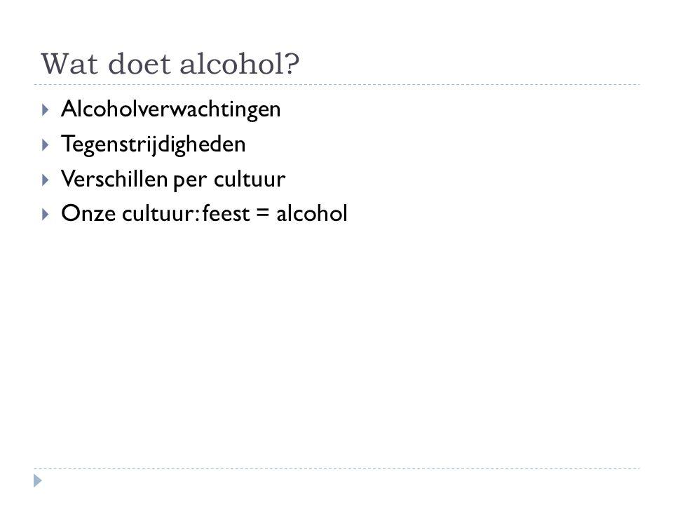 Wat doet alcohol?  Alcoholverwachtingen  Tegenstrijdigheden  Verschillen per cultuur  Onze cultuur: feest = alcohol