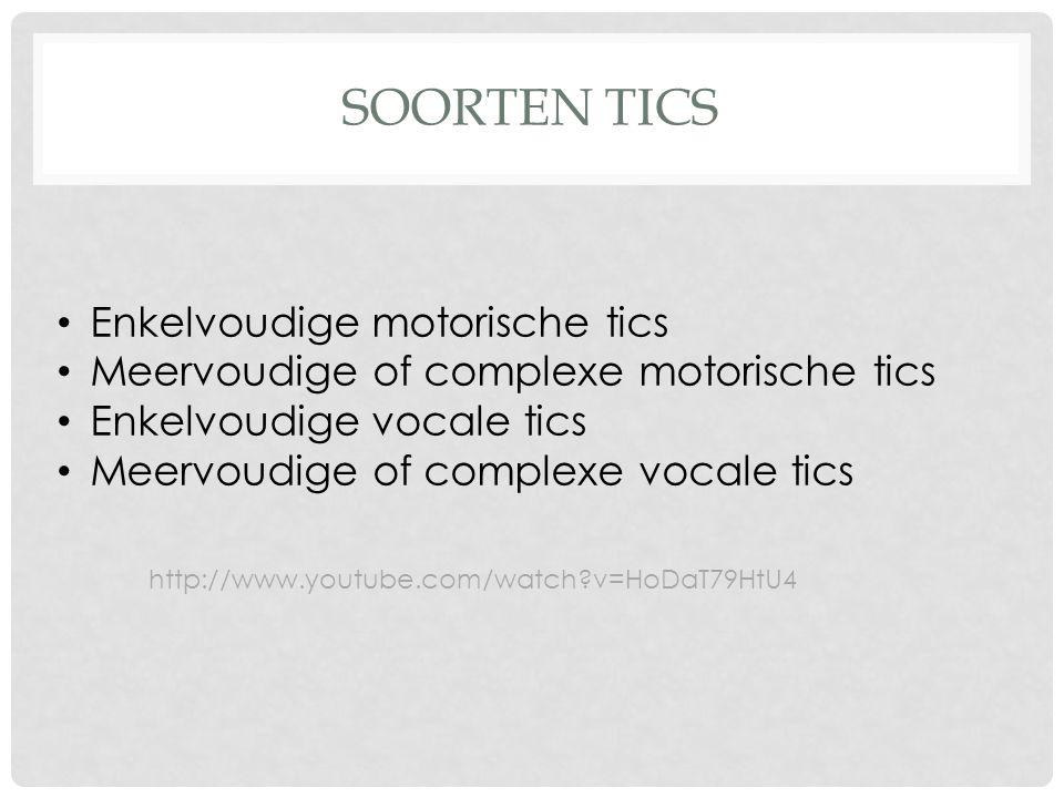 SOORTEN TICS Enkelvoudige motorische tics Meervoudige of complexe motorische tics Enkelvoudige vocale tics Meervoudige of complexe vocale tics http://www.youtube.com/watch?v=HoDaT79HtU4