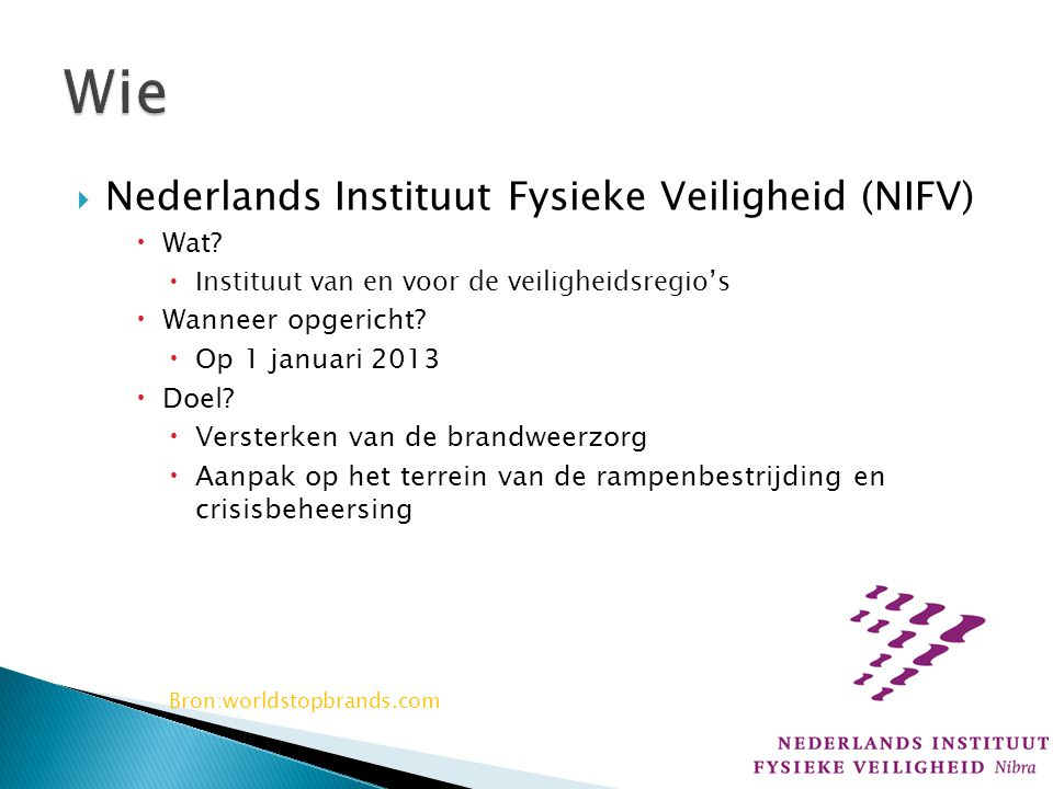 Nederlands Instituut Fysieke Veiligheid (NIFV)  Wat?  Instituut van en voor de veiligheidsregio's  Wanneer opgericht?  Op 1 januari 2013  Doel?