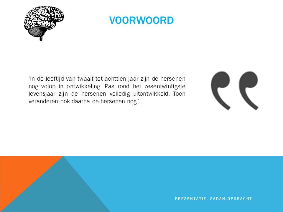 VOORWOORD 'In de leeftijd van twaalf tot achttien jaar zijn de hersenen nog volop in ontwikkeling. Pas rond het zesentwintigste levensjaar zijn de her