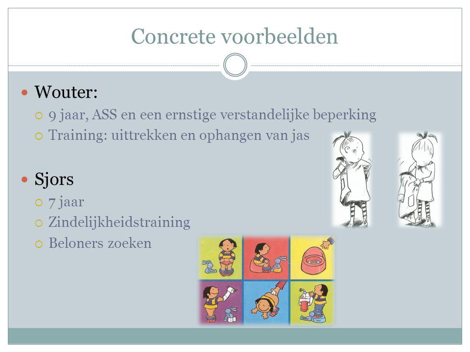 Concrete voorbeelden Wouter:  9 jaar, ASS en een ernstige verstandelijke beperking  Training: uittrekken en ophangen van jas Sjors  7 jaar  Zindel