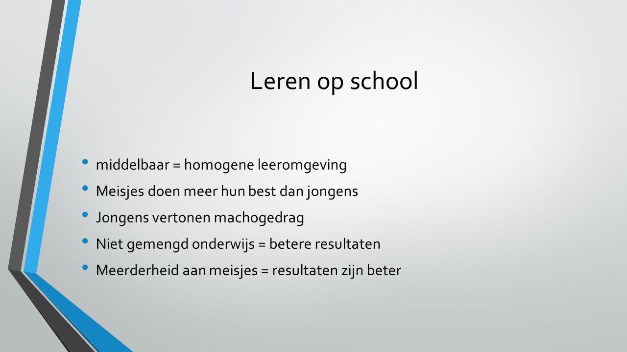 Leren op school middelbaar = homogene leeromgeving Meisjes doen meer hun best dan jongens Jongens vertonen machogedrag Niet gemengd onderwijs = betere