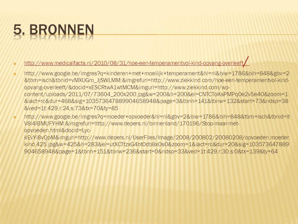  http://www.medicalfacts.nl/2010/08/31/hoe-een-temperamentvol-kind-opvang-overleeft / http://www.medicalfacts.nl/2010/08/31/hoe-een-temperamentvol-kind-opvang-overleeft /  http://www.google.be/imgres q=kinderen+met+moeilijk+temperament&hl=nl&biw=1786&bih=848&gbv=2 &tbm=isch&tbnid=vMXUGm_JjSWLMM:&imgrefurl=http://www.ziekkind.com/hoe-een-temperamentvol-kind- opvang-overleeft/&docid=xESCRtwA1wtMCM&imgurl=http://www.ziekkind.com/wp- content/uploads/2011/07/73604_200x200.jpg&w=200&h=200&ei=CNTCToKsPMPqOe2v5e4O&zoom=1 &iact=rc&dur=468&sig=103573647889904658948&page=3&tbnh=141&tbnw=132&start=73&ndsp=38 &ved=1t:429,r:24,s:73&tx=70&ty=85  http://www.google.be/imgres q=moeder+opvoeder&hl=nl&gbv=2&biw=1786&bih=848&tbm=isch&tbnid=lt V8i4IBMUFYHM:&imgrefurl=http://www.depers.nl/binnenland/170196/Stop-maar-met- opvoeden.html&docid=Lyc- kEvYi8vQpM&imgurl=http://www.depers.nl/UserFiles/Image/2008/200802/20080208/opvoeden.moeder.