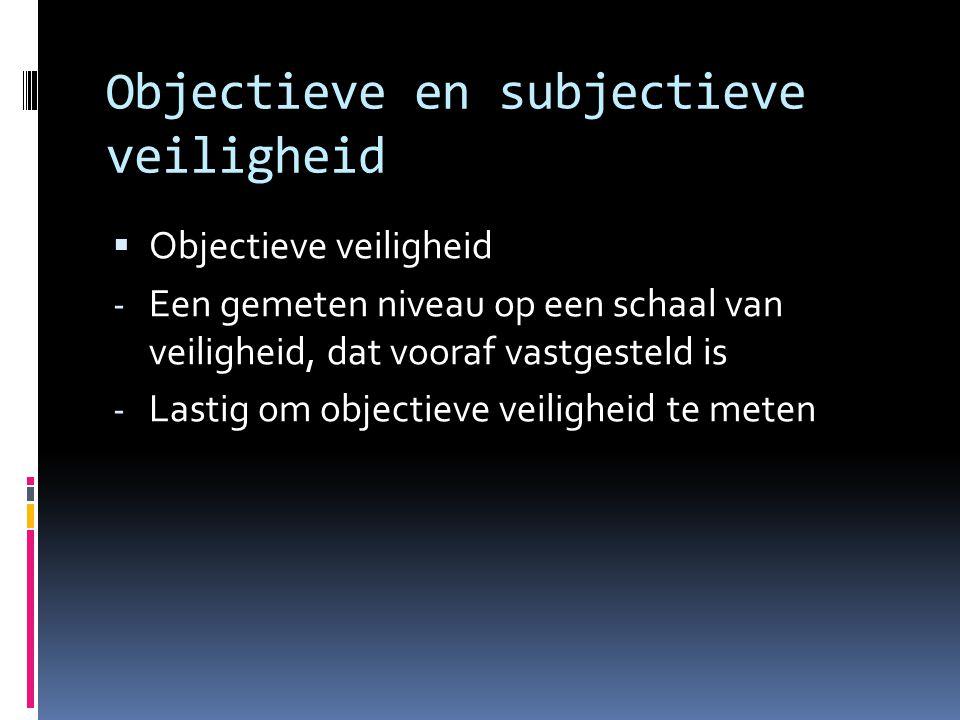 Objectieve en subjectieve veiligheid  Objectieve veiligheid - Een gemeten niveau op een schaal van veiligheid, dat vooraf vastgesteld is - Lastig om