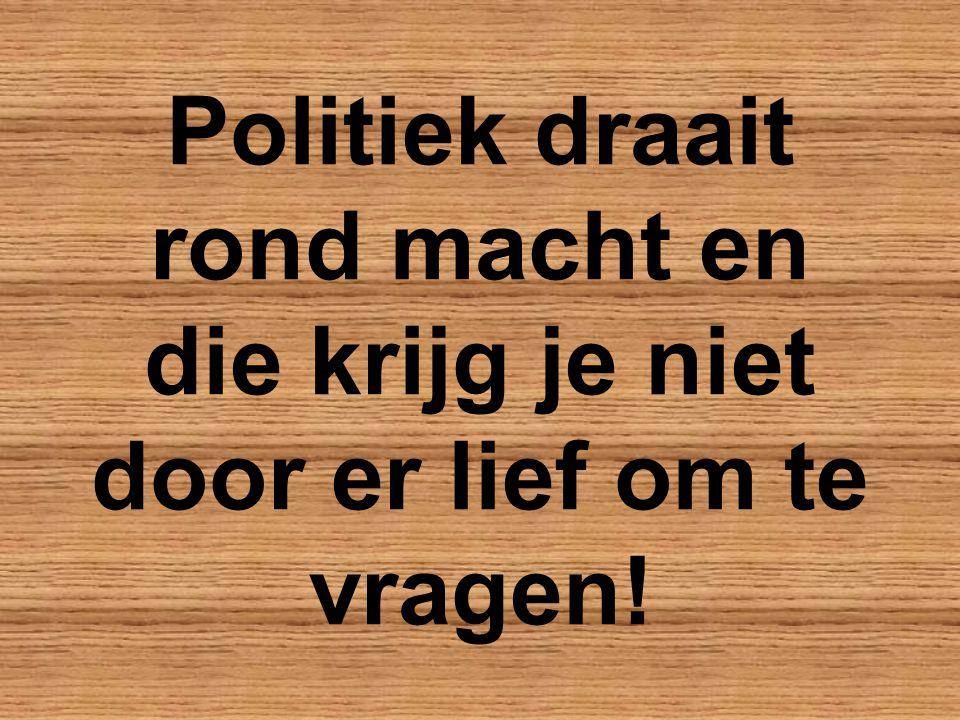 Politiek draait rond macht en die krijg je niet door er lief om te vragen!