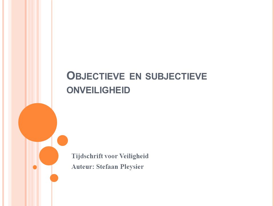 O BJECTIEVE EN SUBJECTIEVE ONVEILIGHEID Tijdschrift voor Veiligheid Auteur: Stefaan Pleysier