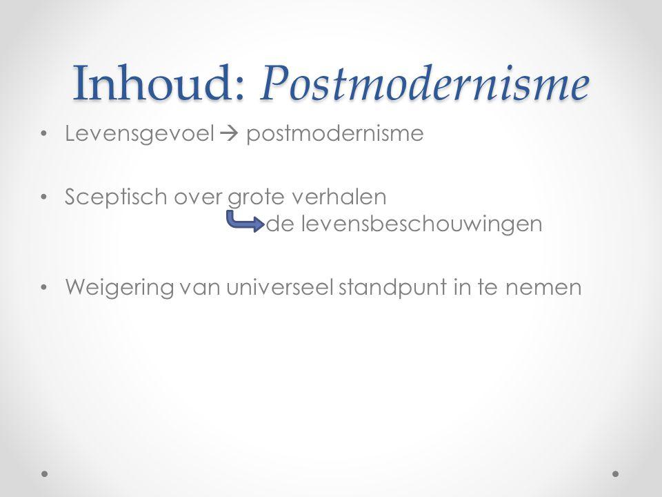 Inhoud: Postmodernisme Levensgevoel  postmodernisme Sceptisch over grote verhalen de levensbeschouwingen Weigering van universeel standpunt in te nemen