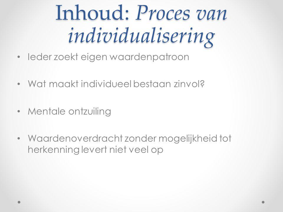 Inhoud: Proces van individualisering Ieder zoekt eigen waardenpatroon Wat maakt individueel bestaan zinvol.