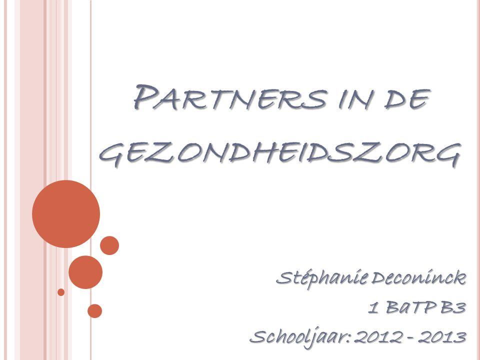 P ARTNERS IN DE GEZONDHEIDSZORG Stéphanie Deconinck 1 BaTP B3 Schooljaar: 2012 - 2013
