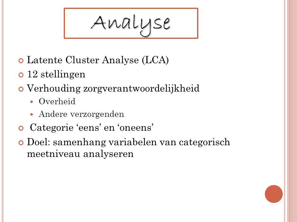 Latente Cluster Analyse (LCA) 12 stellingen Verhouding zorgverantwoordelijkheid Overheid Andere verzorgenden Categorie 'eens' en 'oneens' Doel: samenhang variabelen van categorisch meetniveau analyseren Analyse