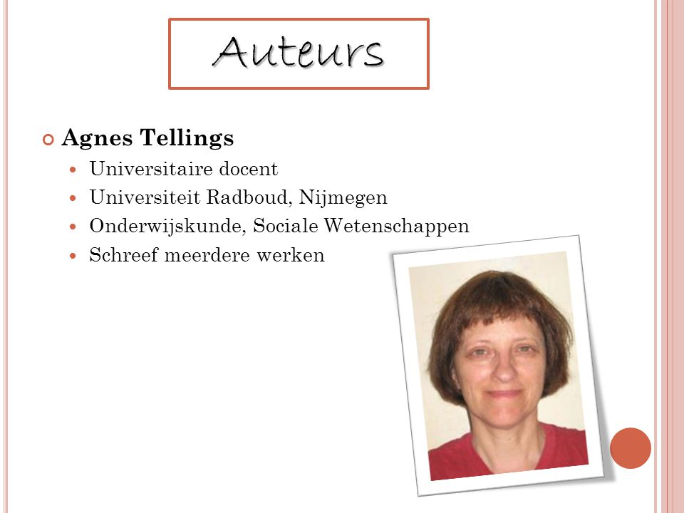 Agnes Tellings Universitaire docent Universiteit Radboud, Nijmegen Onderwijskunde, Sociale Wetenschappen Schreef meerdere werken Auteurs