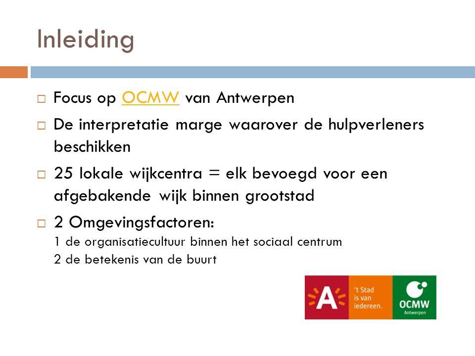 Inleiding  Focus op OCMW van AntwerpenOCMW  De interpretatie marge waarover de hulpverleners beschikken  25 lokale wijkcentra = elk bevoegd voor een afgebakende wijk binnen grootstad  2 Omgevingsfactoren: 1 de organisatiecultuur binnen het sociaal centrum 2 de betekenis van de buurt