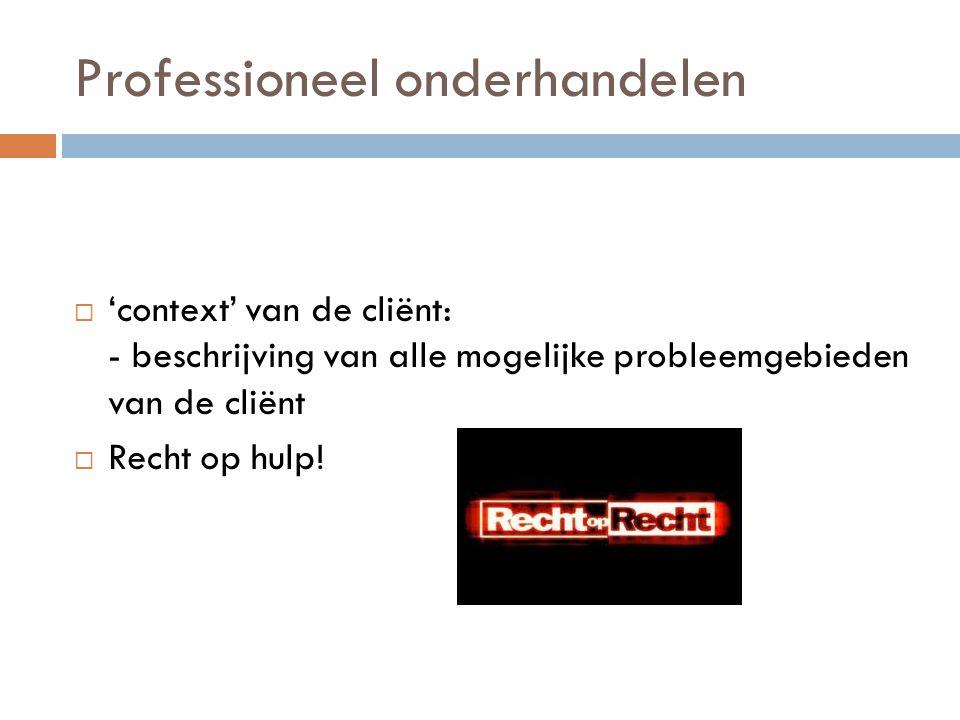 Professioneel onderhandelen  'context' van de cliënt: - beschrijving van alle mogelijke probleemgebieden van de cliënt  Recht op hulp!