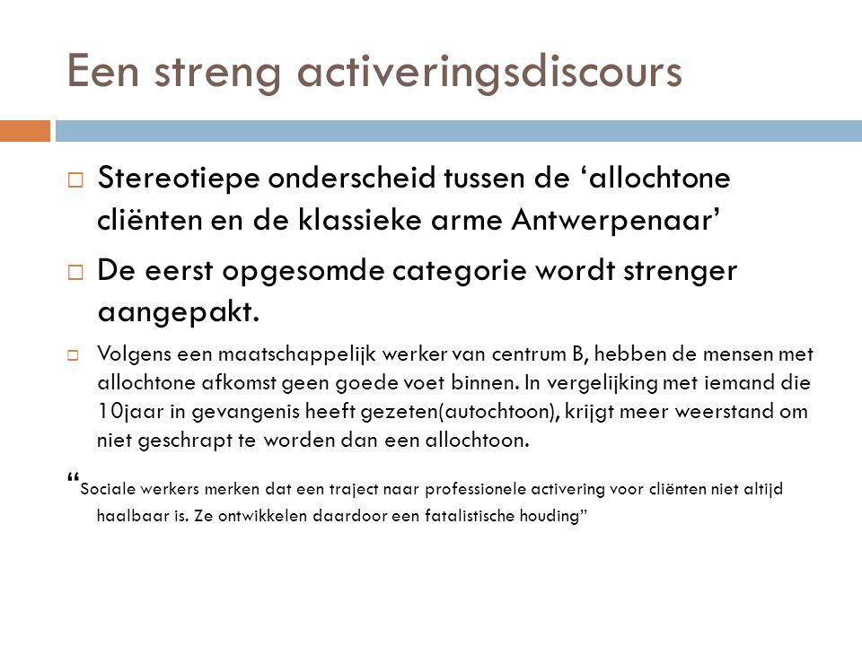 Een streng activeringsdiscours  Stereotiepe onderscheid tussen de 'allochtone cliënten en de klassieke arme Antwerpenaar'  De eerst opgesomde categorie wordt strenger aangepakt.