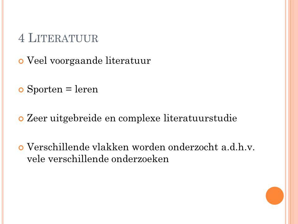 4 L ITERATUUR Veel voorgaande literatuur Sporten = leren Zeer uitgebreide en complexe literatuurstudie Verschillende vlakken worden onderzocht a.d.h.v.