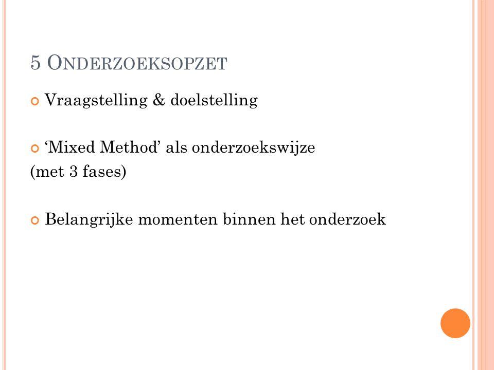 5 O NDERZOEKSOPZET Vraagstelling & doelstelling 'Mixed Method' als onderzoekswijze (met 3 fases) Belangrijke momenten binnen het onderzoek