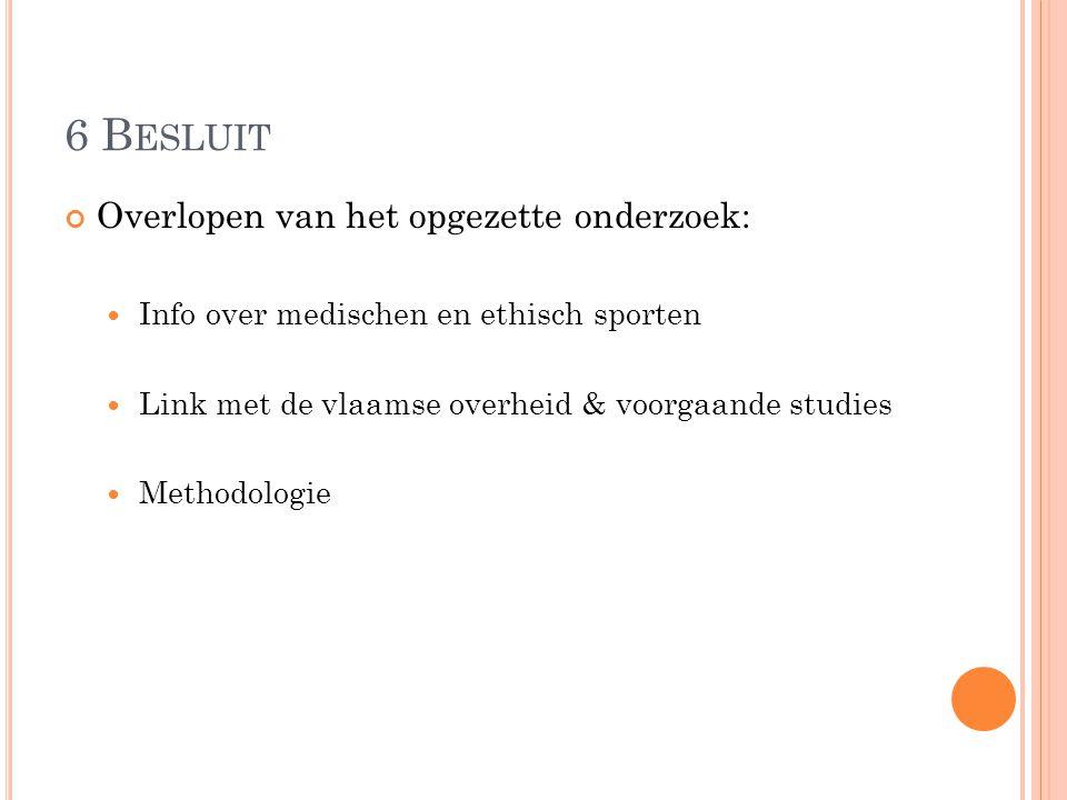 6 B ESLUIT Overlopen van het opgezette onderzoek: Info over medischen en ethisch sporten Link met de vlaamse overheid & voorgaande studies Methodologie
