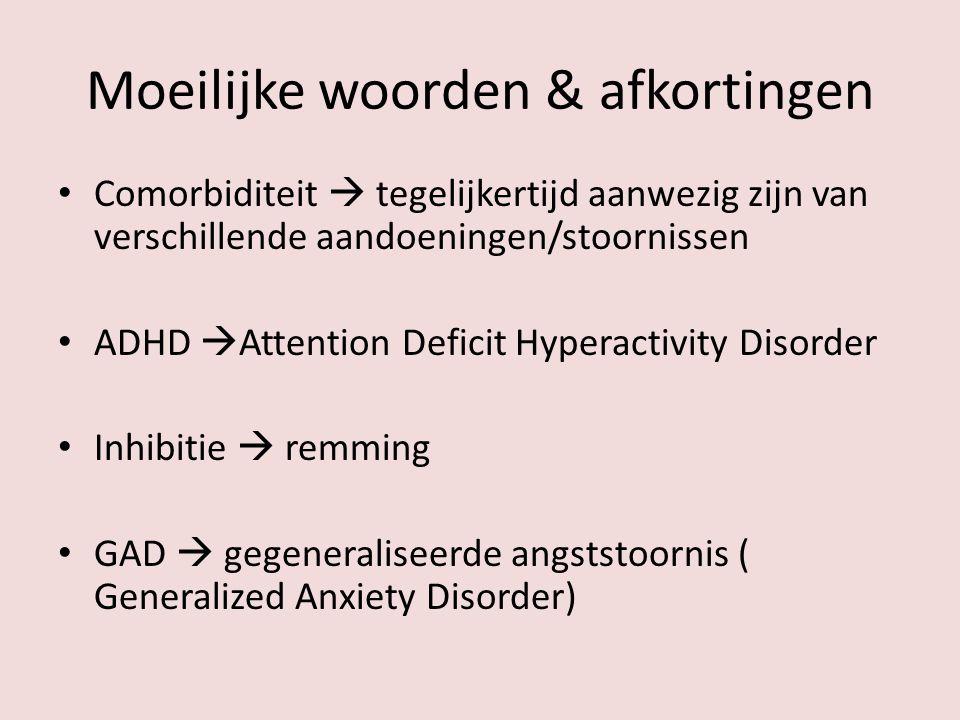 Moeilijke woorden & afkortingen Comorbiditeit  tegelijkertijd aanwezig zijn van verschillende aandoeningen/stoornissen ADHD  Attention Deficit Hyper