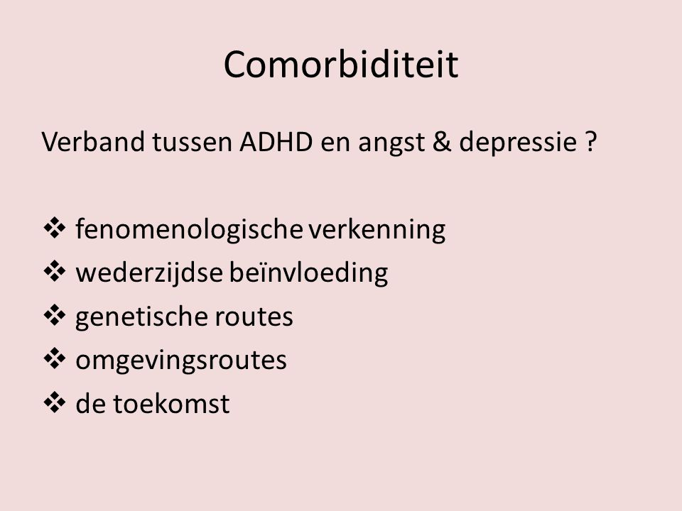 Comorbiditeit Verband tussen ADHD en angst & depressie ?  fenomenologische verkenning  wederzijdse beïnvloeding  genetische routes  omgevingsroute