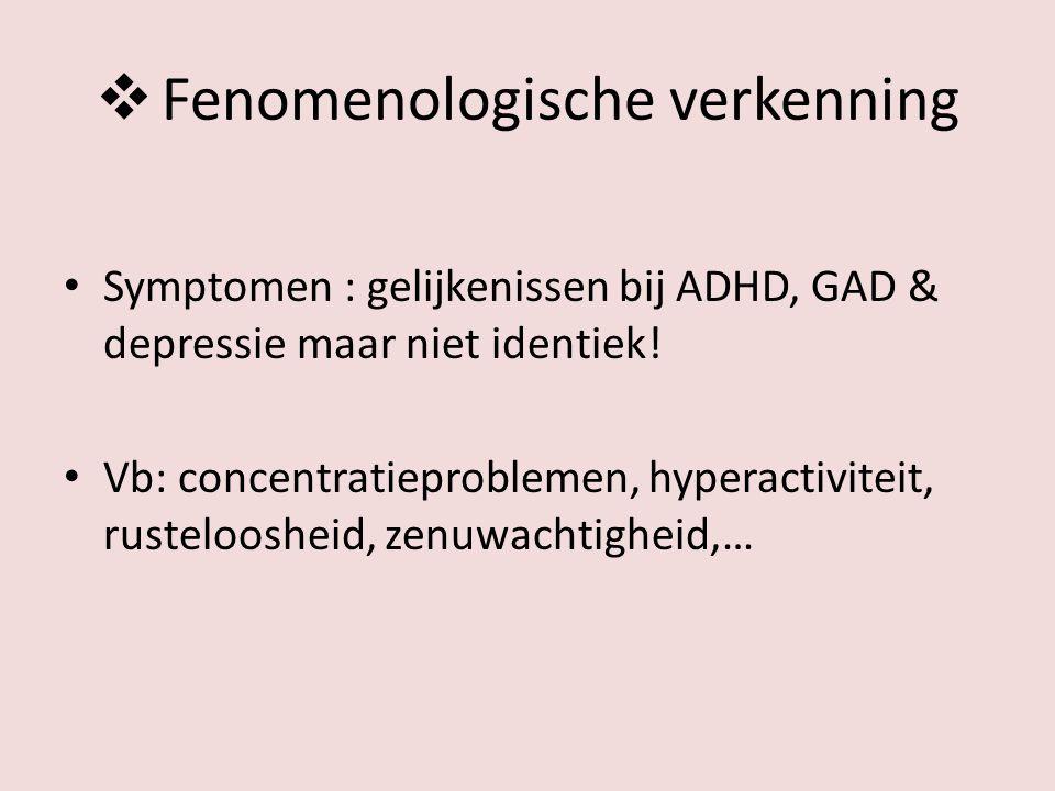  Fenomenologische verkenning Symptomen : gelijkenissen bij ADHD, GAD & depressie maar niet identiek! Vb: concentratieproblemen, hyperactiviteit, rust