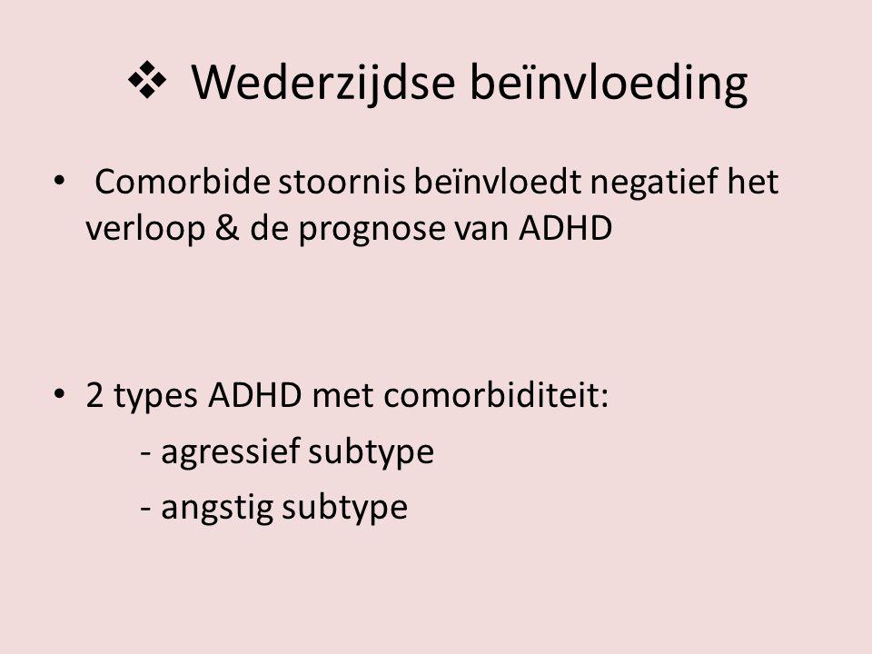  Wederzijdse beïnvloeding Comorbide stoornis beïnvloedt negatief het verloop & de prognose van ADHD 2 types ADHD met comorbiditeit: - agressief subtype - angstig subtype