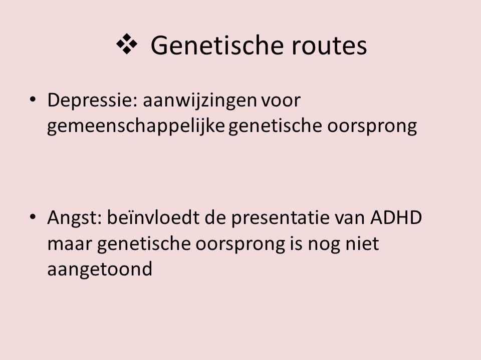  Genetische routes Depressie: aanwijzingen voor gemeenschappelijke genetische oorsprong Angst: beïnvloedt de presentatie van ADHD maar genetische oorsprong is nog niet aangetoond