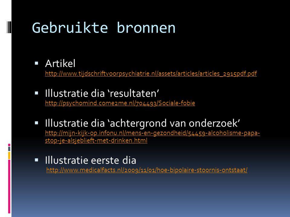 Gebruikte bronnen  Artikel http://www.tijdschriftvoorpsychiatrie.nl/assets/articles/articles_2915pdf.pdf http://www.tijdschriftvoorpsychiatrie.nl/assets/articles/articles_2915pdf.pdf  Illustratie dia 'resultaten' http://psychomind.come2me.nl/704493/Sociale-fobie http://psychomind.come2me.nl/704493/Sociale-fobie  Illustratie dia 'achtergrond van onderzoek' http://mijn-kijk-op.infonu.nl/mens-en-gezondheid/54459-alcoholisme-papa- stop-je-alsjeblieft-met-drinken.html http://mijn-kijk-op.infonu.nl/mens-en-gezondheid/54459-alcoholisme-papa- stop-je-alsjeblieft-met-drinken.html  Illustratie eerste dia http://www.medicalfacts.nl/2009/11/01/hoe-bipolaire-stoornis-ontstaat/http://www.medicalfacts.nl/2009/11/01/hoe-bipolaire-stoornis-ontstaat/