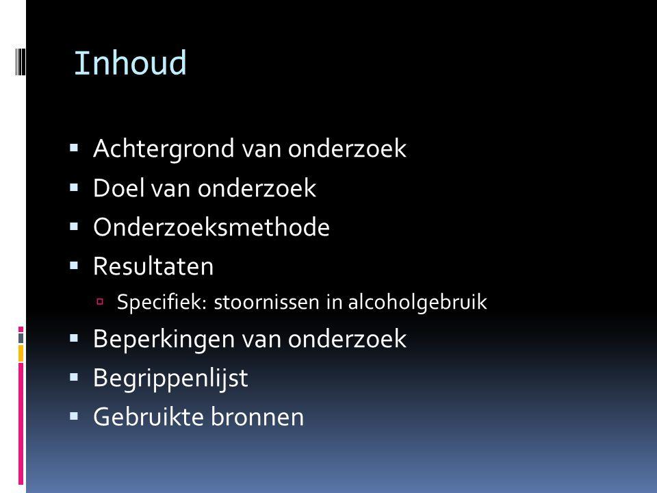 Inhoud  Achtergrond van onderzoek  Doel van onderzoek  Onderzoeksmethode  Resultaten  Specifiek: stoornissen in alcoholgebruik  Beperkingen van onderzoek  Begrippenlijst  Gebruikte bronnen