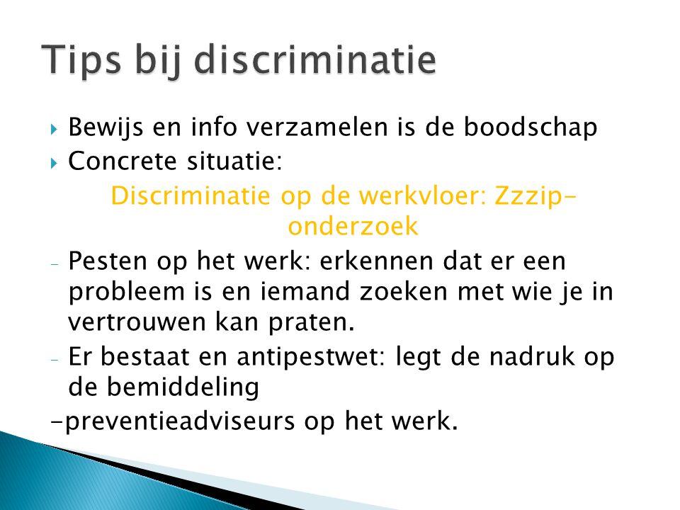  Bewijs en info verzamelen is de boodschap  Concrete situatie: Discriminatie op de werkvloer: Zzzip- onderzoek - Pesten op het werk: erkennen dat er