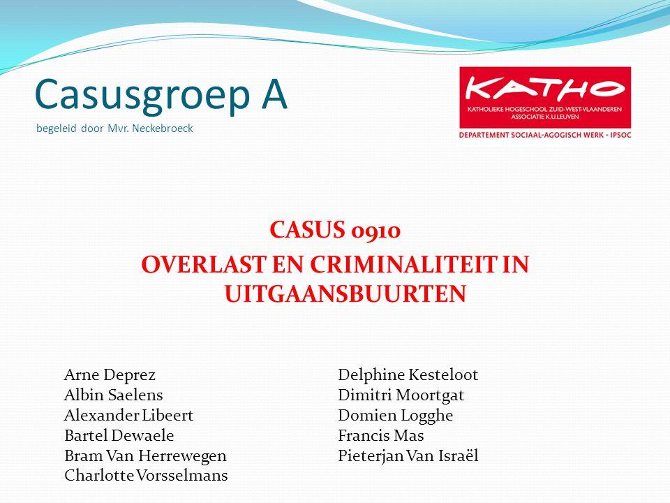 Casusgroep A begeleid door Mvr. Neckebroeck CASUS 0910 OVERLAST EN CRIMINALITEIT IN UITGAANSBUURTEN Arne Deprez Albin Saelens Alexander Libeert Bartel