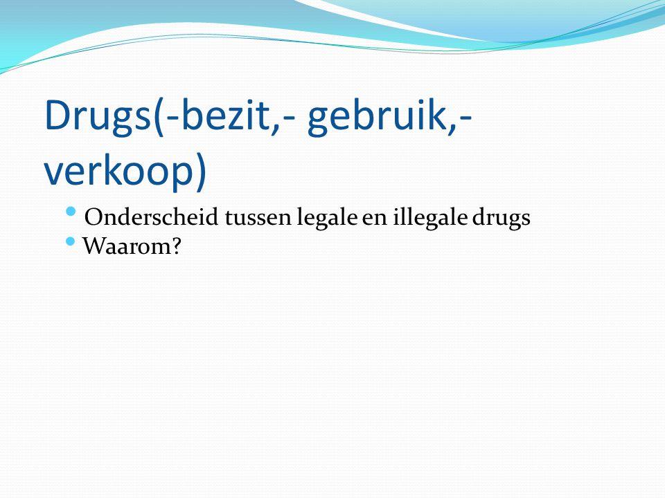 Drugs(-bezit,- gebruik,- verkoop) Onderscheid tussen legale en illegale drugs Waarom?