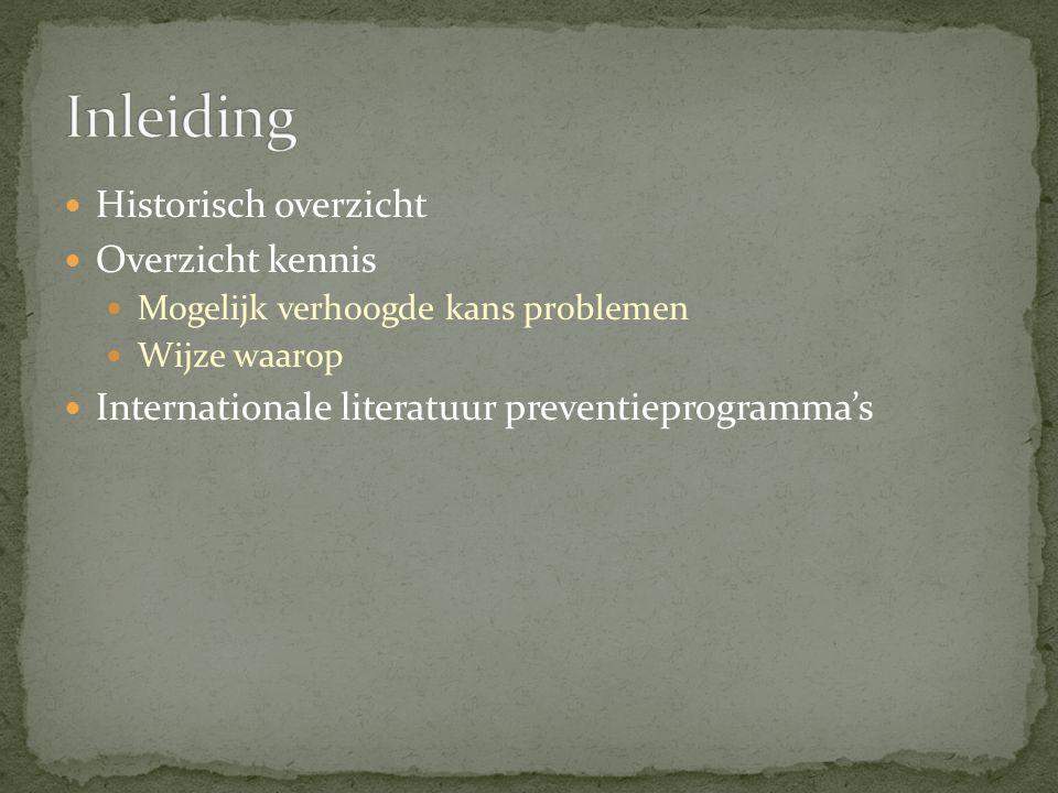 Historisch overzicht Overzicht kennis Mogelijk verhoogde kans problemen Wijze waarop Internationale literatuur preventieprogramma's