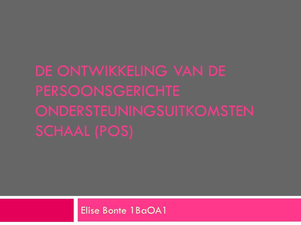 DE ONTWIKKELING VAN DE PERSOONSGERICHTE ONDERSTEUNINGSUITKOMSTEN SCHAAL (POS) Elise Bonte 1BaOA1