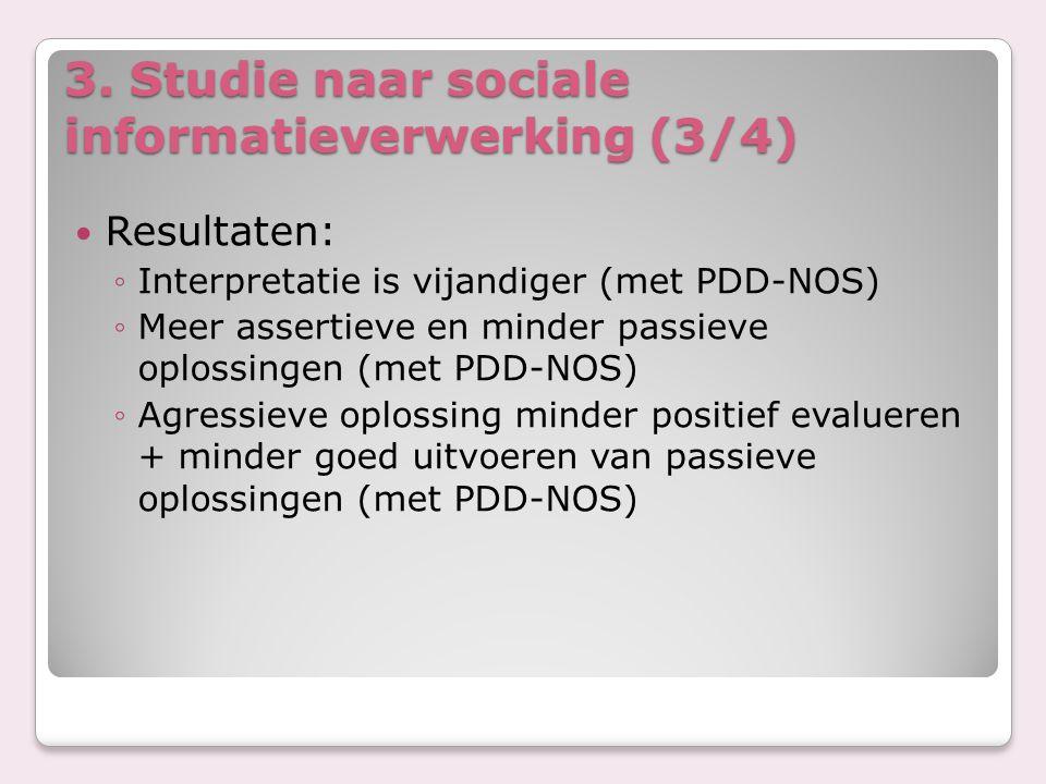 3. Studie naar sociale informatieverwerking (3/4) Resultaten: ◦Interpretatie is vijandiger (met PDD-NOS) ◦Meer assertieve en minder passieve oplossing