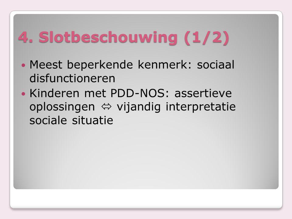 4. Slotbeschouwing (1/2) Meest beperkende kenmerk: sociaal disfunctioneren Kinderen met PDD-NOS: assertieve oplossingen  vijandig interpretatie socia