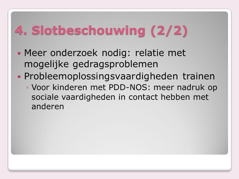 4. Slotbeschouwing (2/2) Meer onderzoek nodig: relatie met mogelijke gedragsproblemen Probleemoplossingsvaardigheden trainen ◦Voor kinderen met PDD-NO