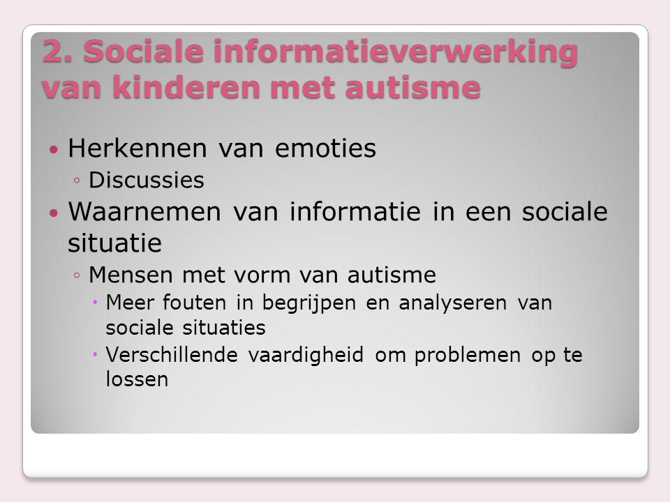 2. Sociale informatieverwerking van kinderen met autisme Herkennen van emoties ◦Discussies Waarnemen van informatie in een sociale situatie ◦Mensen me