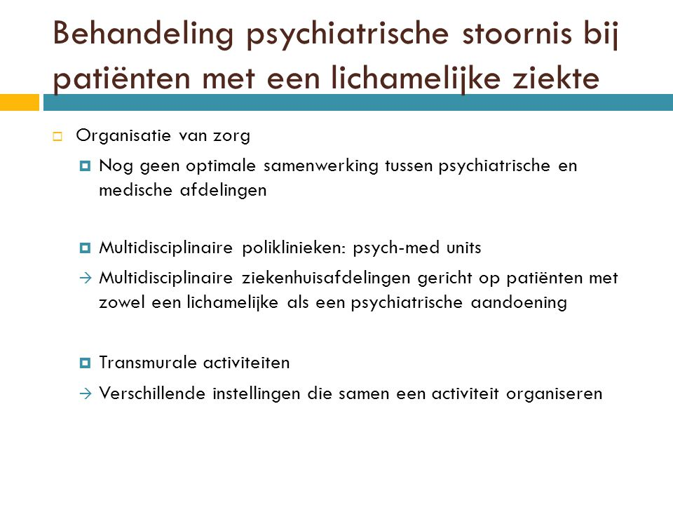 Behandeling psychiatrische stoornis bij patiënten met een lichamelijke ziekte  Organisatie van zorg  Nog geen optimale samenwerking tussen psychiatrische en medische afdelingen  Multidisciplinaire poliklinieken: psych-med units  Multidisciplinaire ziekenhuisafdelingen gericht op patiënten met zowel een lichamelijke als een psychiatrische aandoening  Transmurale activiteiten  Verschillende instellingen die samen een activiteit organiseren