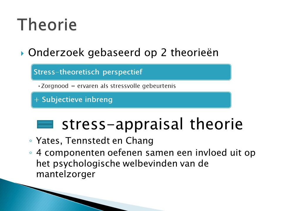  4 componenten 1.Primaire stressoren: aard en omvang van de zorgnoden 1.leiden tot een primaire beoordeling hoeveel zorg nodig is en de geleverde zorg is afhankelijk van de inschatting van de mantelzorger 2.Secundaire beoordeling: perceptie van overbelast te zijn 3.Mediërende factoren: effect van 1 en 2 wijzigen 1.Interne(aanwezigheid emotionele steun, gevoel van controle…) 2.Externe (gebruik van formele zorg) 4.Ervaren belasting: impact psychologisch welbevinden Niet opgenomen in de theorie van Yates, Tennstedt en Chang maar wel in studie 1.Achtergrond- en contextfactoren 2.Andere activiteiten of rollen die de mantelzorger opneemt