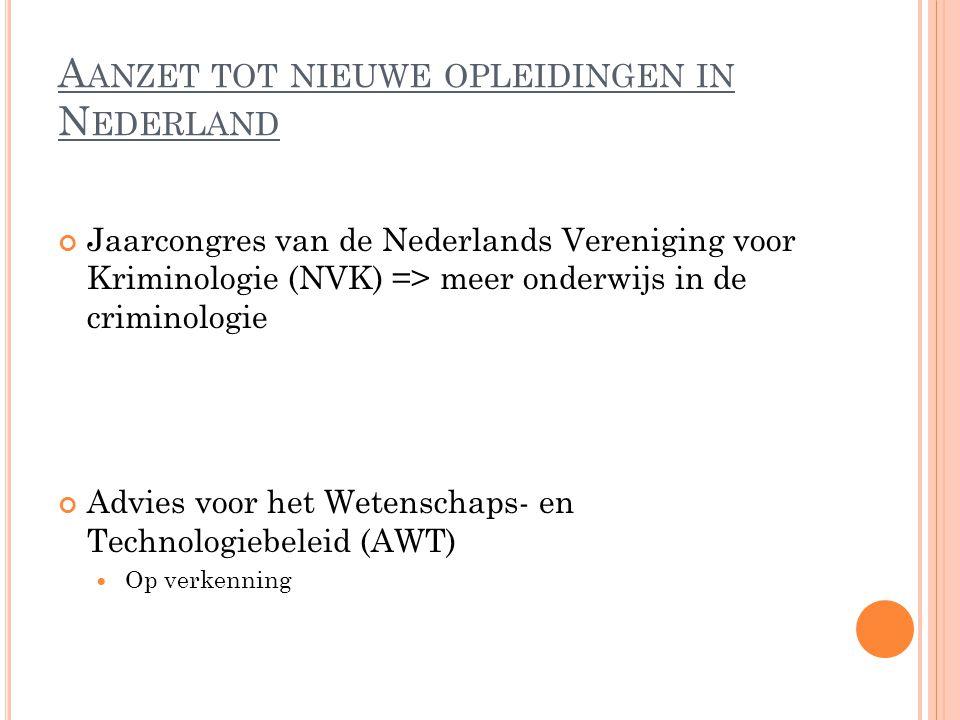 A ANZET TOT NIEUWE OPLEIDINGEN IN N EDERLAND Jaarcongres van de Nederlands Vereniging voor Kriminologie (NVK) => meer onderwijs in de criminologie Advies voor het Wetenschaps- en Technologiebeleid (AWT) Op verkenning