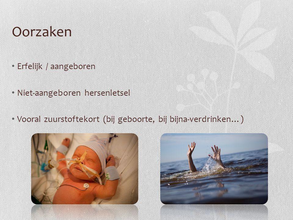 Oorzaken Erfelijk / aangeboren Niet-aangeboren hersenletsel Vooral zuurstoftekort (bij geboorte, bij bijna-verdrinken…)