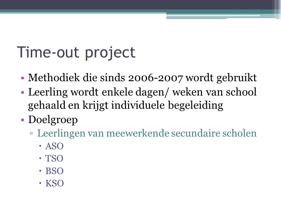 Time-out project Methodiek die sinds 2006-2007 wordt gebruikt Leerling wordt enkele dagen/ weken van school gehaald en krijgt individuele begeleiding